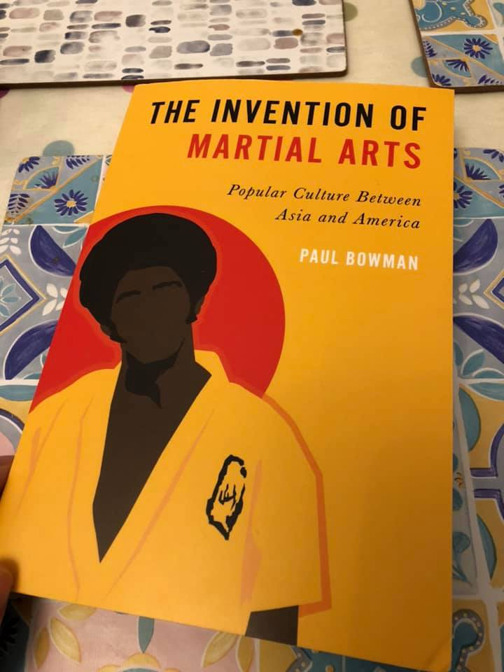 The Invention of Martial Arts, Popular Culture Between Asia and America by Paul Bowman